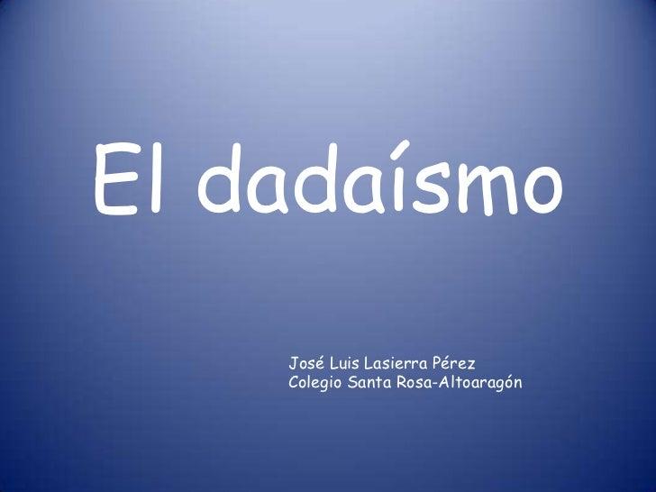 El dadaísmo    José Luis Lasierra Pérez    Colegio Santa Rosa-Altoaragón