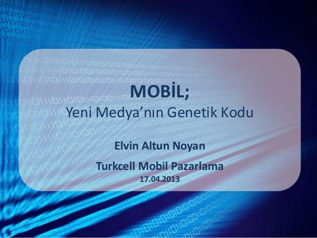 MOBİL;Yeni Medya'nın Genetik KoduElvin Altun NoyanTurkcell Mobil Pazarlama17.04.2013
