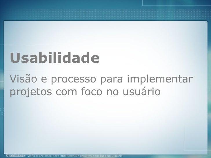 Usabilidade Visão e processo para implementar projetos com foco no usuário