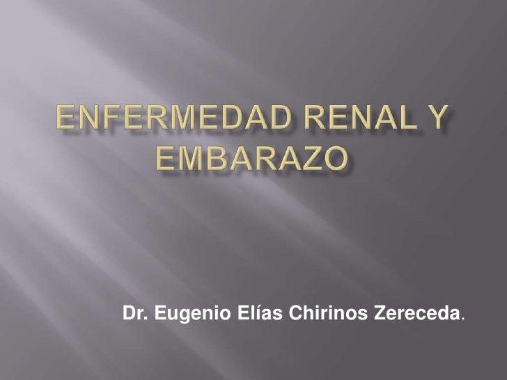 ENFERMEDAD RENAL Y EMBARAZO<br />Dr. Eugenio Elías Chirinos Zereceda.<br />