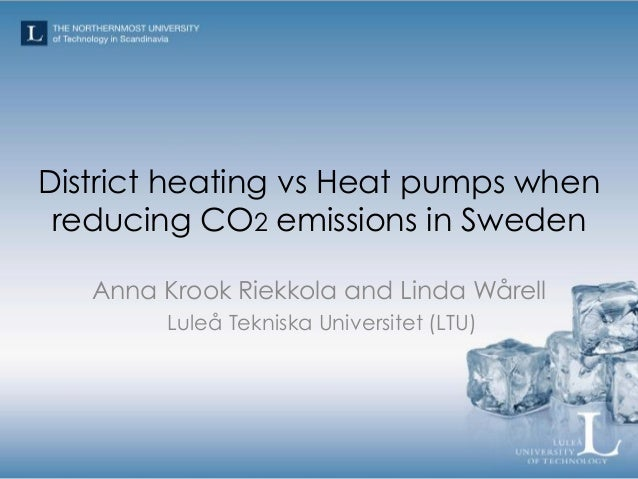 District heating vs Heat pumps when reducing CO2 emissions in Sweden Anna Krook Riekkola and Linda Wårell Luleå Tekniska U...