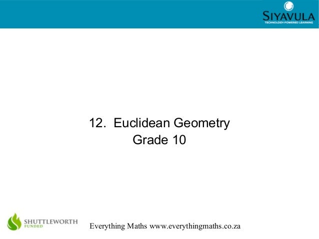 1 Everything Maths www.everythingmaths.co.za 12. Euclidean Geometry Grade 10