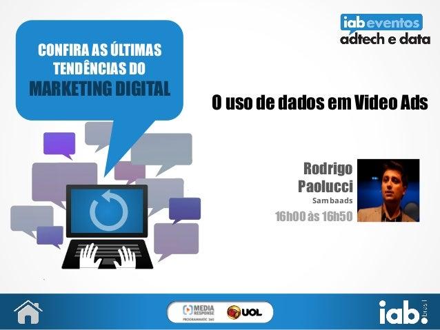 O uso de dados em Video Ads Rodrigo Paolucci Sambaads 16h00 às 16h50 CONFIRA AS ÚLTIMAS TENDÊNCIAS DO MARKETING DIGITAL FO...