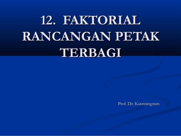 12. FAKTORIAL12. FAKTORIALRANCANGAN PETAKRANCANGAN PETAKTERBAGITERBAGIProf. Dr. KusriningrumProf. Dr. Kusriningrum
