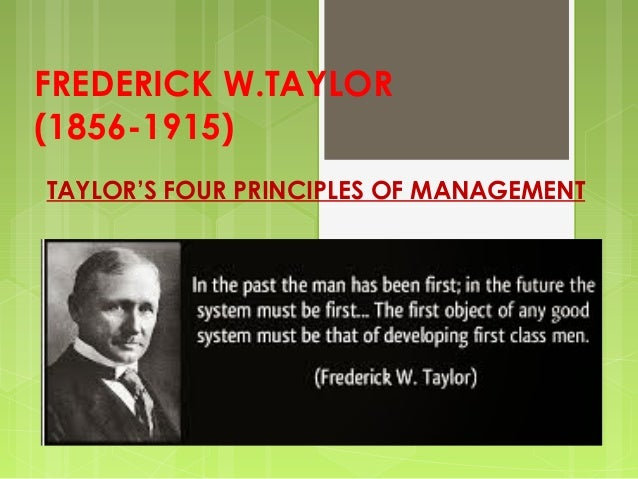 FREDERICK W.TAYLOR (1856-1915) TAYLOR'S FOUR PRINCIPLES OF MANAGEMENT