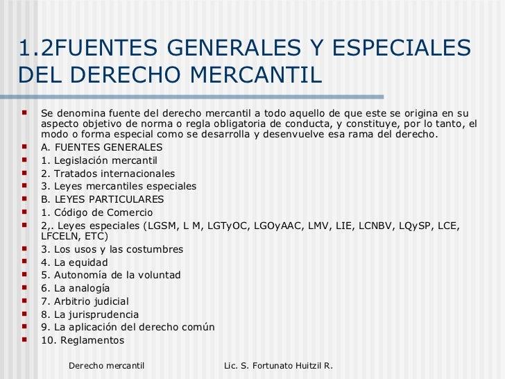 1.2FUENTES GENERALES Y ESPECIALES DEL DERECHO MERCANTIL <ul><li>Se denomina fuente del derecho mercantil a todo aquello de...