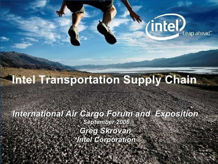 International Air Cargo Forum and  Exposition   September 2006 Greg Skrovan   Intel Corporation Intel Transportation Suppl...