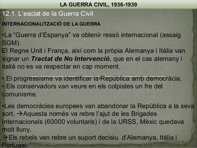 """LA GUERRA CIVIL, 1936-1939  12.1. L'esclat de la Guerra Civil INTERNACIONALITZACIÓ DE LA GUERRA  •La """"Guerra d'Espanya"""" va..."""