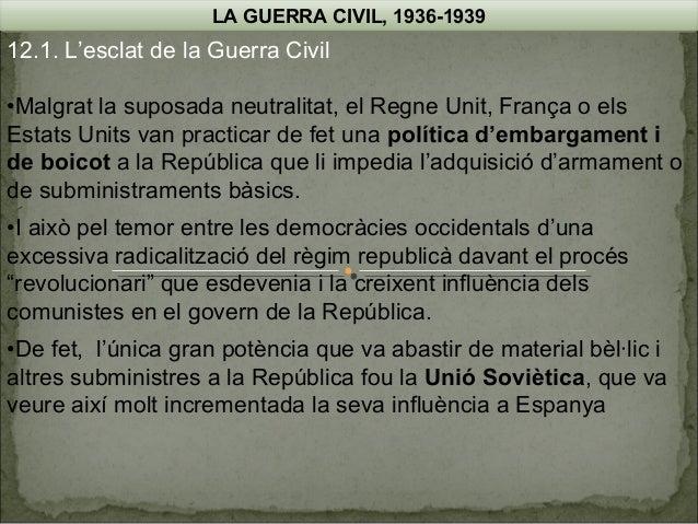 LA GUERRA CIVIL, 1936-1939  12.1. L'esclat de la Guerra Civil •Malgrat la suposada neutralitat, el Regne Unit, França o el...