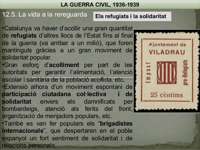 LA GUERRA CIVIL, 1936-1939  12.5. La vida a la rereguarda  Els refugiats i la solidaritat  •Catalunya va haver d'acollir u...