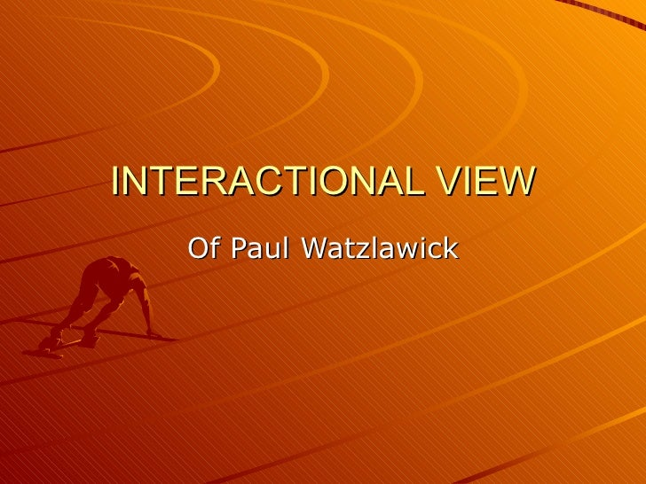 INTERACTIONAL VIEW Of Paul Watzlawick