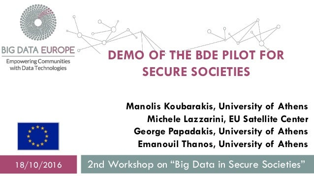 "DEMO OF THE BDE PILOT FOR SECURE SOCIETIES 2nd Workshop on ""Big Data in Secure Societies""18/10/2016 Manolis Koubarakis, Un..."