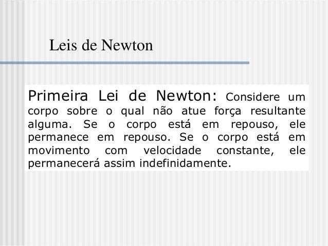 Leis de NewtonPrimeira Lei de Newton:          Considere umcorpo sobre o qual não atue força resultantealguma. Se o corpo ...