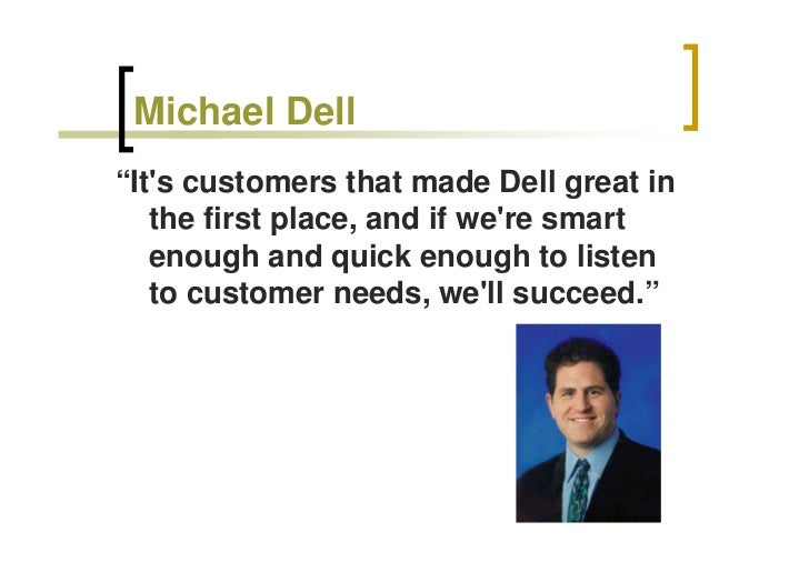 "Michael Dell ""It's customers that made Dell great in    the first place, and if we're smart    enough and quick enough to ..."