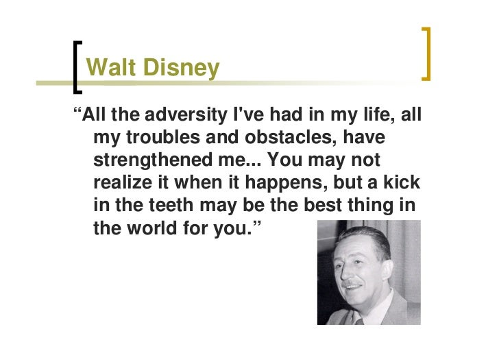 """Walt Disney """"All the adversity I've had in my life, all   my troubles and obstacles, have   strengthened me... You may not..."""