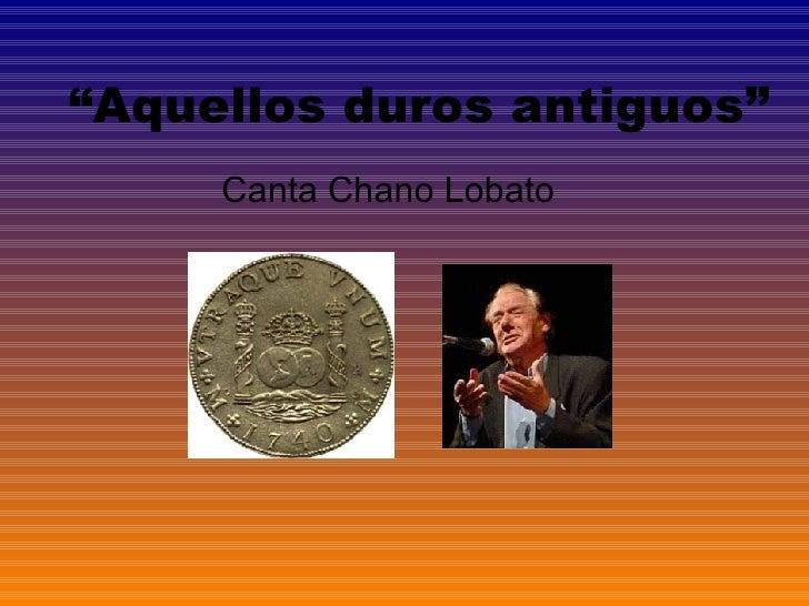 """"""" Aquellos duros antiguos"""" Canta Chano Lobato"""