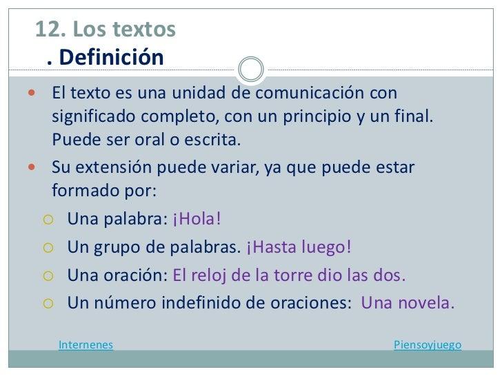 12. Los textos . Definición El texto es una unidad de comunicación con  significado completo, con un principio y un final...