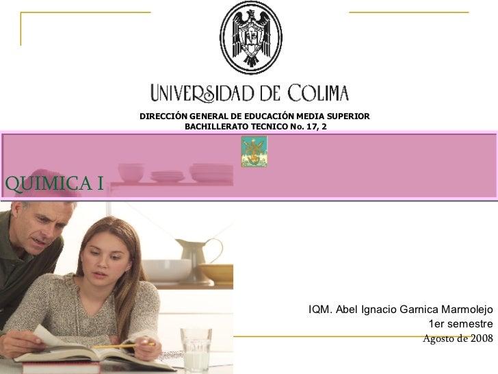 QUIMICA I IQM. Abel Ignacio Garnica Marmolejo 1er semestre Agosto de 2008 DIRECCIÓN GENERAL DE EDUCACIÓN MEDIA SUPERIOR  B...