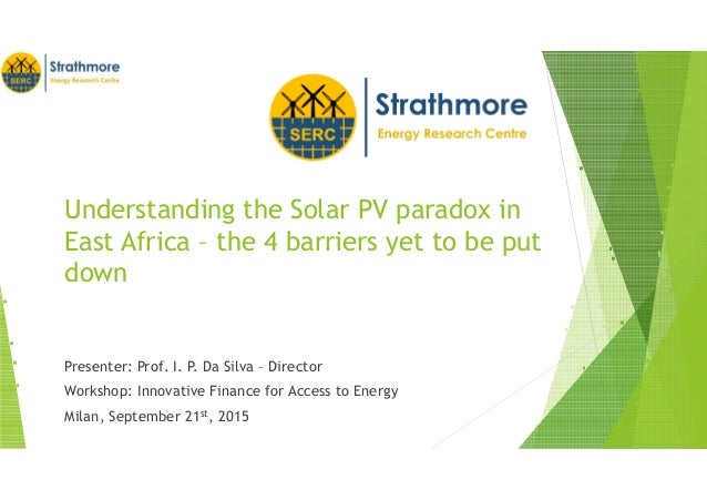 Understanding the Solar PV paradox in East Africa – the 4 barriers yet to be put down Presenter: Prof. I. P. Da Silva – Di...