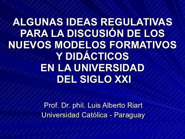 ALGUNAS IDEAS REGULATIVAS  PARA LA DISCUSIÓN DE LOS  NUEVOS MODELOS FORMATIVOS  Y DIDÁCTICOS  EN LA UNIVERSIDAD  DEL SIGLO...