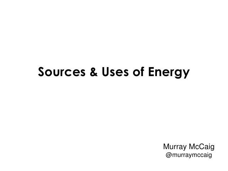 Sources & Uses of Energy                   Murray McCaig                    @murraymccaig