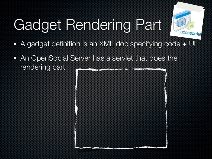 Gadget Rendering Part A gadget definition is an XML doc specifying code + UI An OpenSocial Server has a servlet that does t...