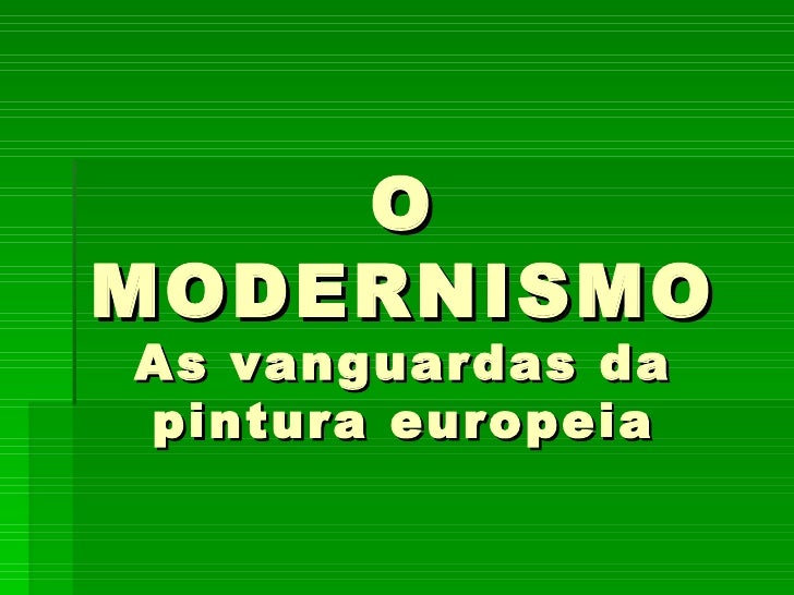 O MODERNISMO As vanguardas da pintura europeia