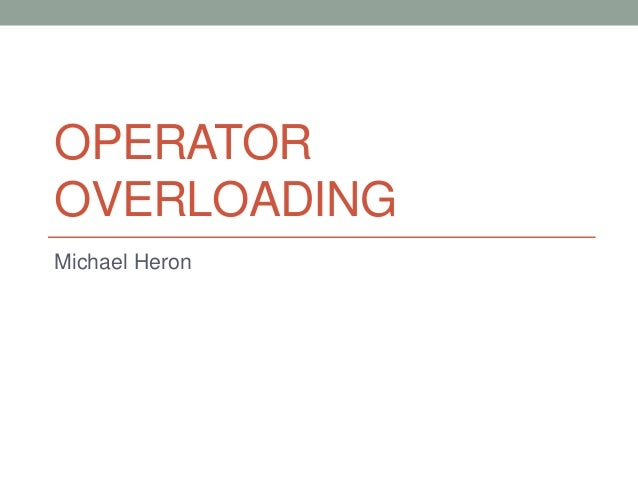 OPERATOR OVERLOADING Michael Heron