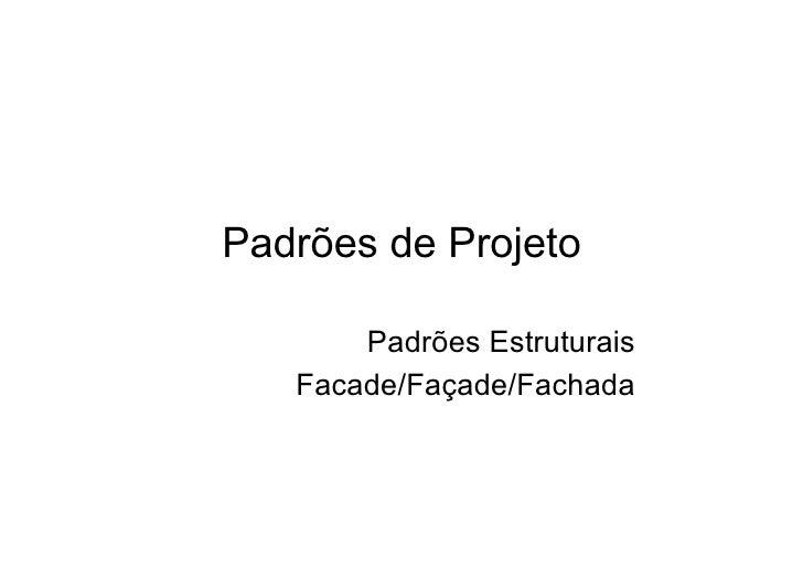 Padrões de Projeto         Padrões Estruturais    Facade/Façade/Fachada