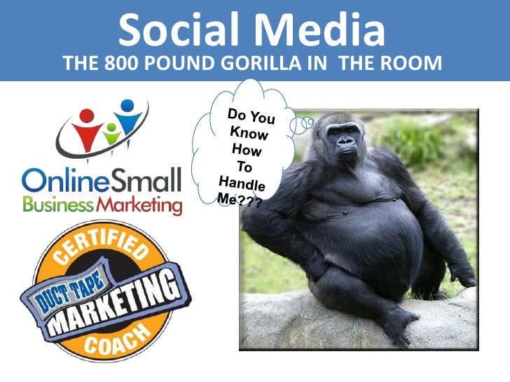 Social Media<br />THE 800 POUND GORILLA IN  THE ROOM<br />Do You <br />Know How<br />To Handle <br />Me???<br />