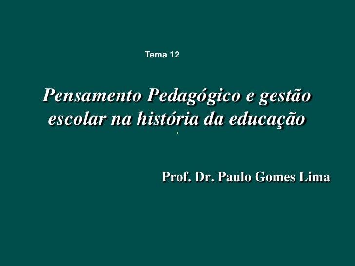 Tema 12Pensamento Pedagógico e gestãoescolar na história da educação              Prof. Dr. Paulo Gomes Lima