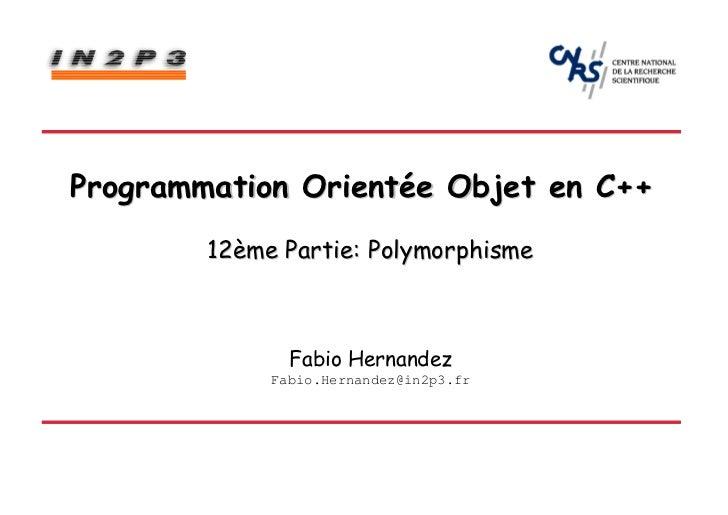 Programmation Orientée Objet en C++        12ème Partie: Polymorphisme               Fabio Hernandez             Fabio.Her...
