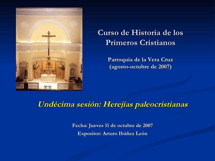Curso de Historia de los Primeros Cristianos Parroquia de la Vera Cruz (agosto-octubre de 2007)   Undécima sesión: Herejía...