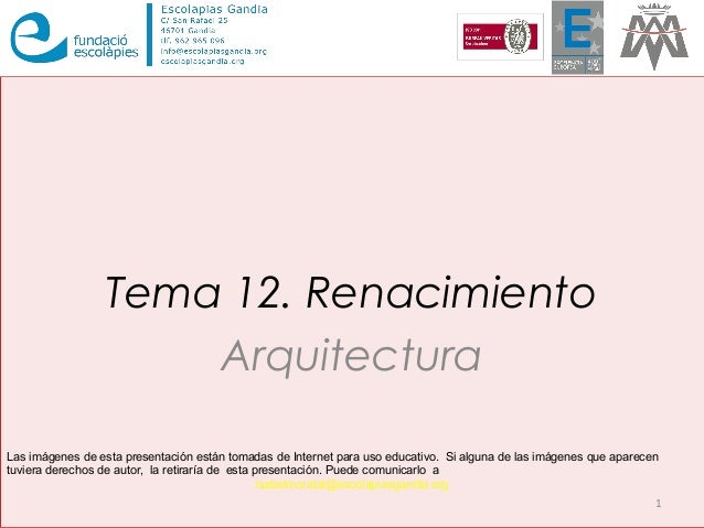 Tema 12. Renacimiento Arquitectura 1 Las imágenes de esta presentación están tomadas de Internet para uso educativo. Si al...