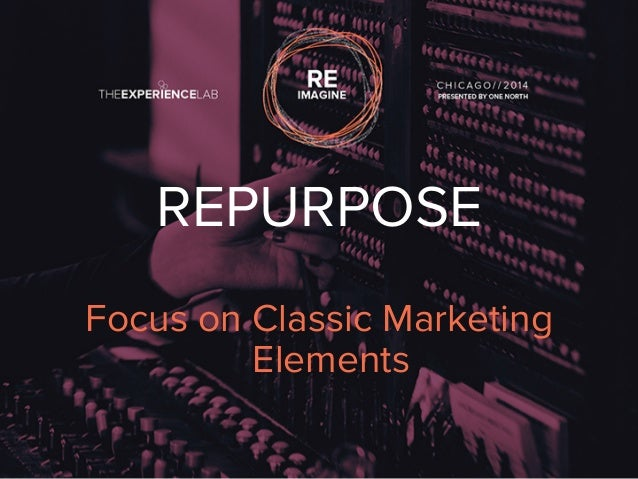 REPURPOSE  Focus on Classic Marketing  Elements