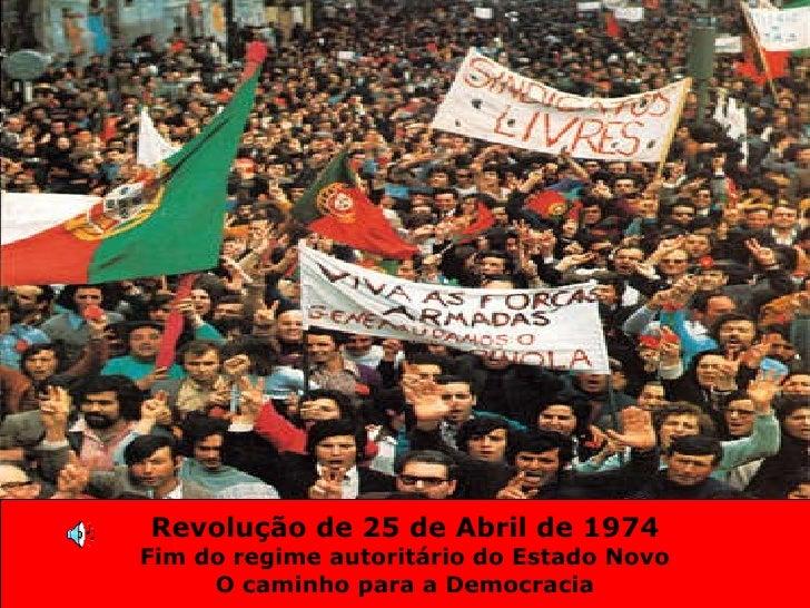 Revolução de 25 de Abril de 1974 Fim do regime autoritário do Estado Novo O caminho para a Democracia