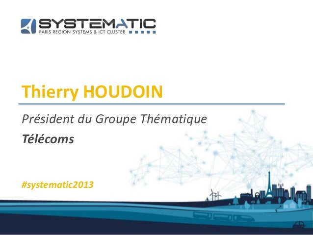 Thierry HOUDOINPrésident du Groupe ThématiqueTélécoms#systematic2013