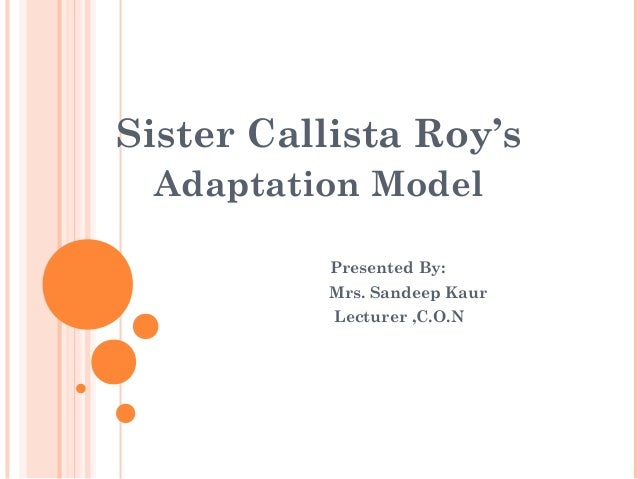 Sister Callista Roy'sAdaptation ModelPresented By:Mrs. Sandeep KaurLecturer ,C.O.N