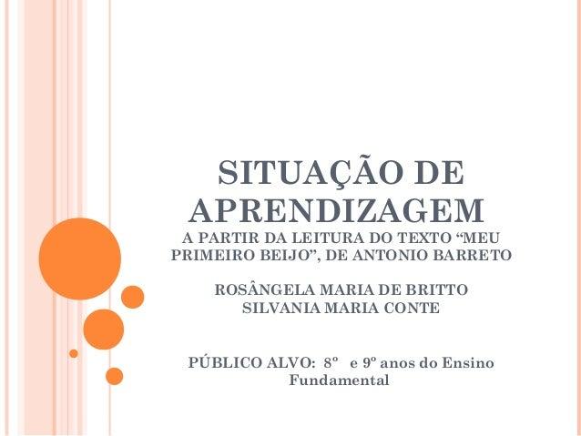 """SITUAÇÃO DEAPRENDIZAGEMA PARTIR DA LEITURA DO TEXTO """"MEUPRIMEIRO BEIJO"""", DE ANTONIO BARRETOROSÂNGELA MARIA DE BRITTOSILVAN..."""