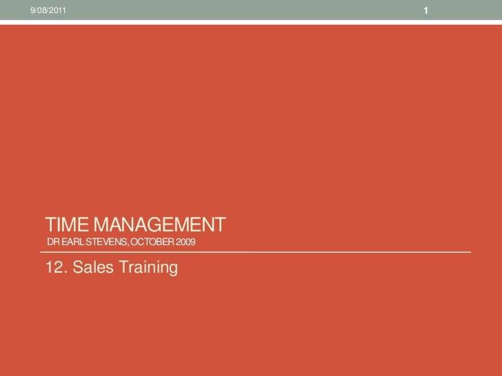 Time management Dr Earl Stevens, October 2009 <br />12. Sales Training<br />10/08/11<br />1<br />