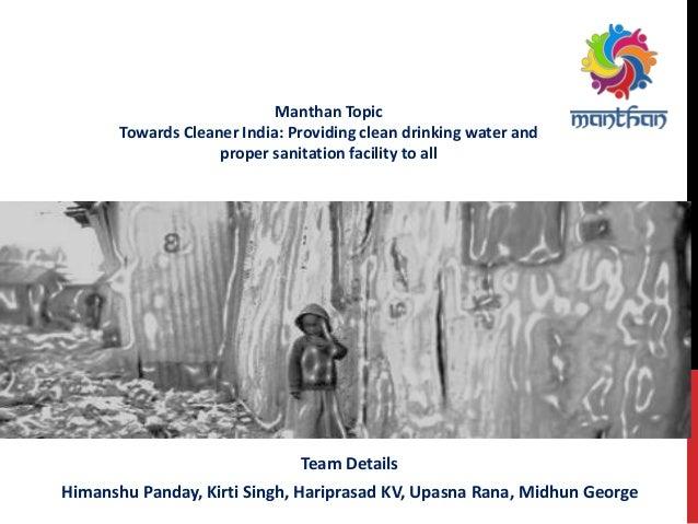 Team Details Himanshu Panday, Kirti Singh, Hariprasad KV, Upasna Rana, Midhun George Manthan Topic Towards Cleaner India: ...