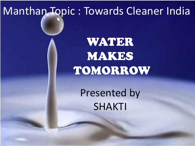 Manthan Topic : Towards Cleaner India WATER MAKES TOMORROW Presented by SHAKTI 1