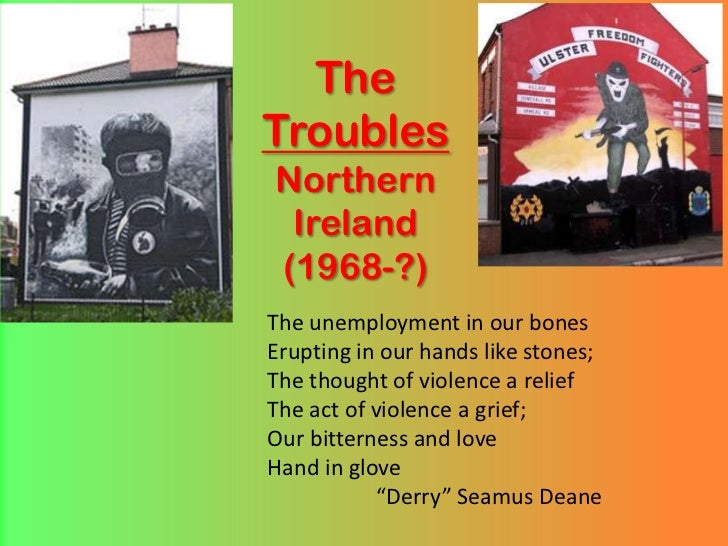 TheTroublesNorthernIreland(1968-?)<br />The unemployment in our bones<br />Erupting in our hands like stones;<br />The tho...