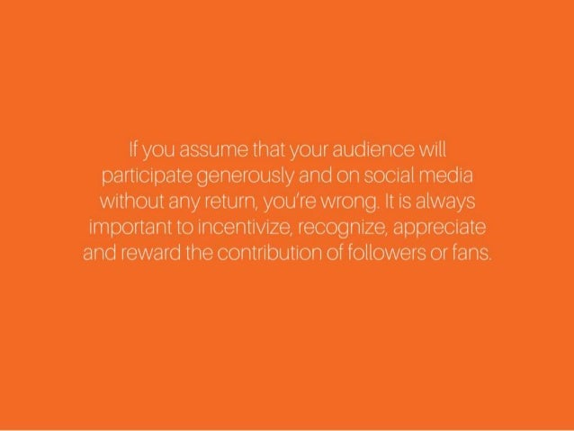 If you assume that your audience will participate generously and on social media without any return, you're wrong. It is a...