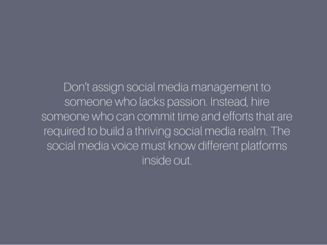 Don't assign social media management to someone who lacks passion. Instead, hire someone who can commit time and efforts t...