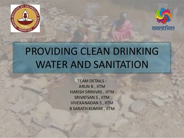 PROVIDING CLEAN DRINKING WATER AND SANITATION TEAM DETAILS : ARUN B , IITM HARISH SRINIVAS , IITM SRIVATSAN S , IITM VIVEK...