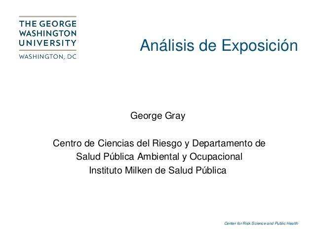 Center for Risk Science and Public Health Análisis de Exposición George Gray Centro de Ciencias del Riesgo y Departamento ...