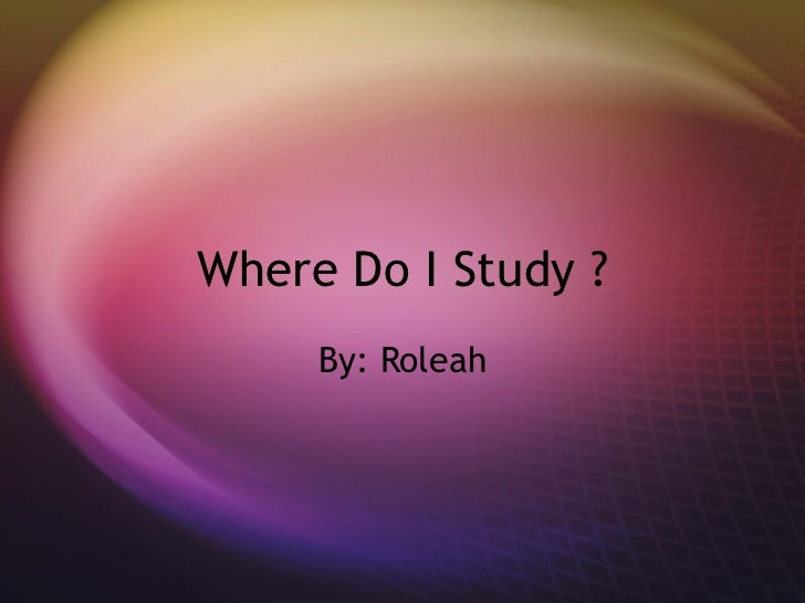 Where Do I Study ? By: Roleah