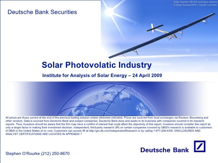 Solar Photovolatic Industry Institute for Analysis of Solar Energy – 24 April 2009 Deutsche Bank Securities Stephen O'Rour...