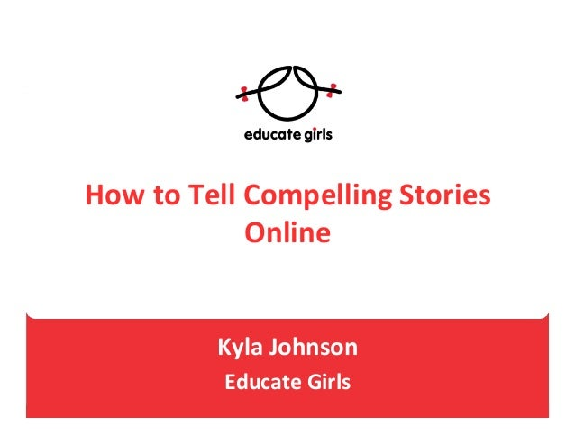 How  to  Tell  Compelling  Stories   Online         Kyla  Johnson     Educate  Girls